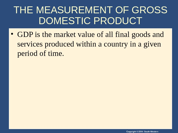 Copyright © 2004 South-Western. THE MEASUREMENT OF GROSS DOMESTIC PRODUCT • GDP is the market value