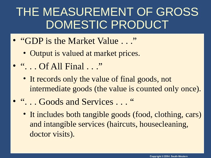 "Copyright © 2004 South-Western. THE MEASUREMENT OF GROSS DOMESTIC PRODUCT • "" GDP is the Market"