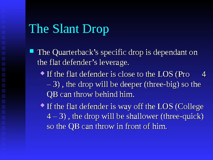 The Slant Drop The Quarterback's specific drop is dependant on the flat defender's leverage.