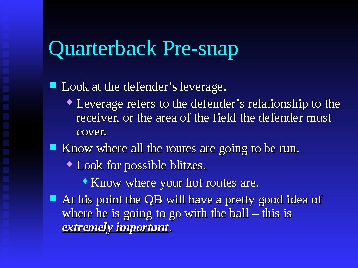 Quarterback Pre-snap Look at the defender's leverage.  Leverage refers to the defender's relationship