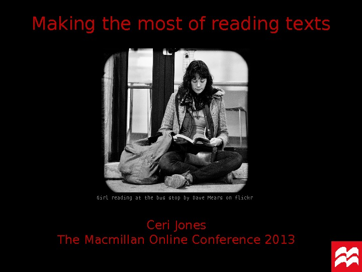 Making the most of reading texts Ceri Jones The Macmillan Online Conference 2013 Girl reading at
