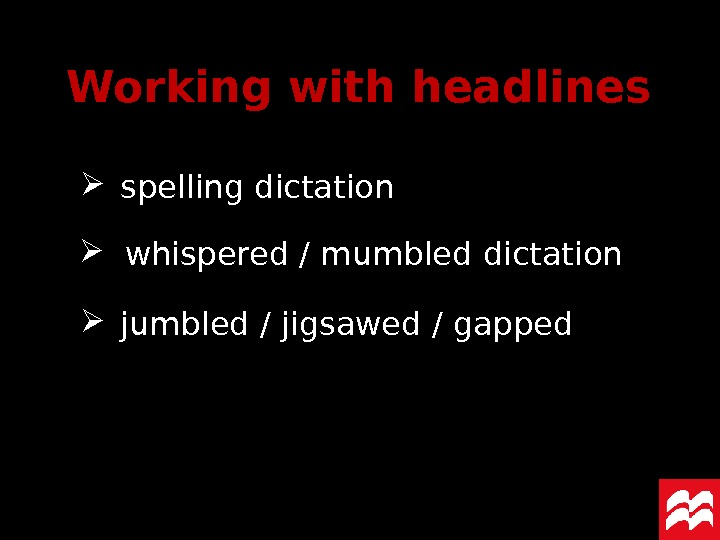 Working with headlines spelling dictation whispered  / mumbled dictation jumbled / jigsawed / gapped