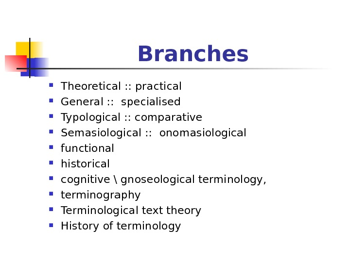 Branches Theoretical : : practical General : :  specialised  Typological : : comparative Semasiological