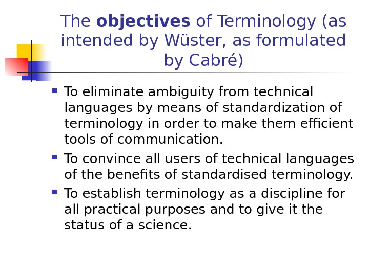 The objectives of Terminology (as intended by Wüster, as formulated by Cabré) To eliminate ambiguity from