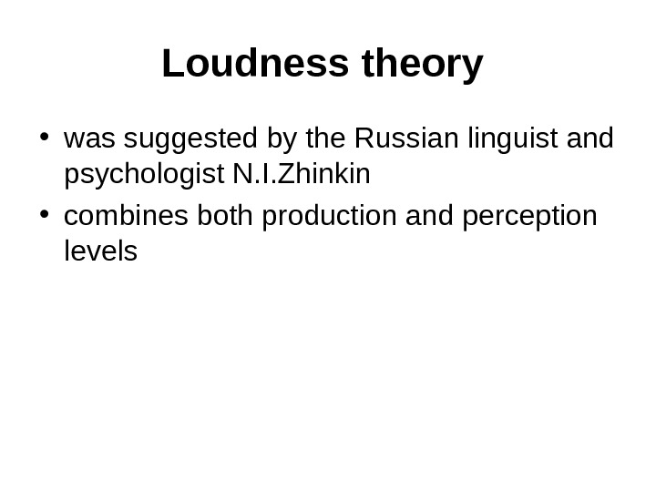 Loudness theory  • was suggested by the Russian linguist and psychologist N. I. Zhinkin
