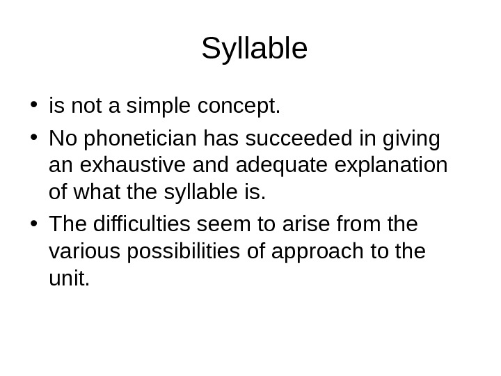 Syllable • is not a simple concept.  • No phonetician has succeeded in giving