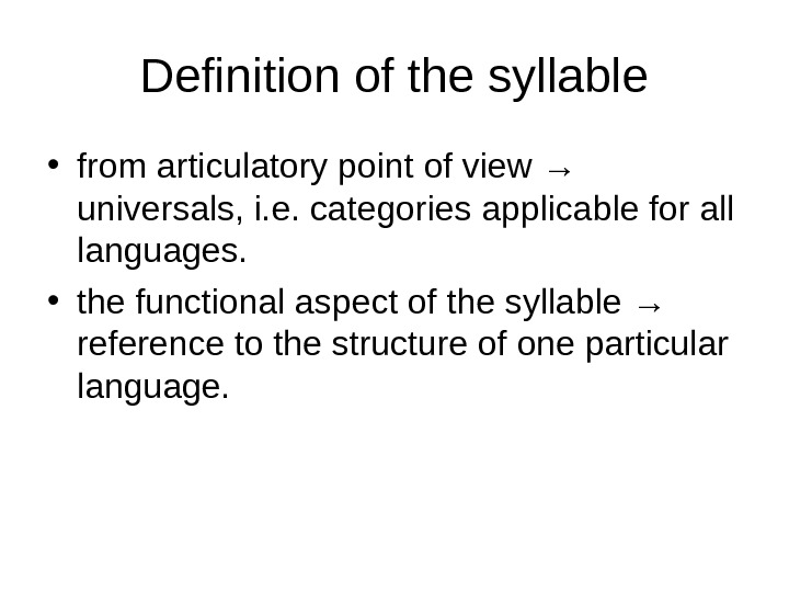 Definition of the syllable • from articulatory point of view → universals, i. e. categories applicable