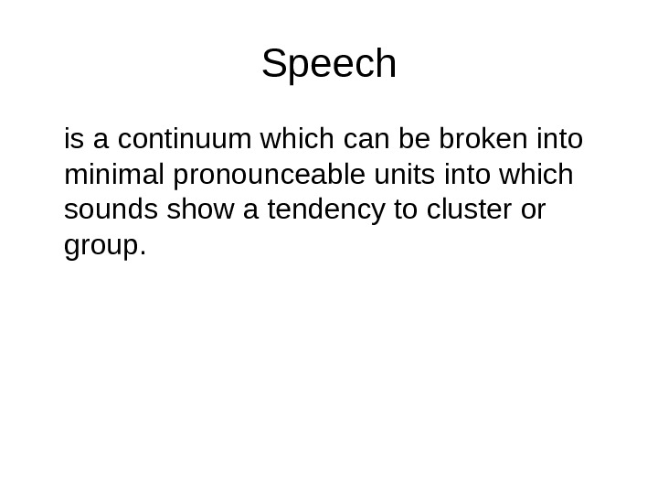 Speech is a continuum which can be broken into minimal pronounceable units into which sounds show