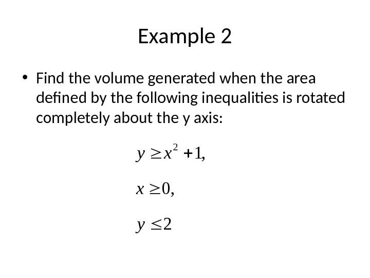 Example 2 • Find the volume generated when the area defined by the following inequalities is