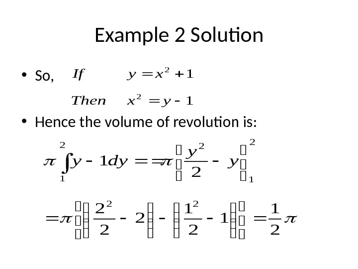 Example 2 Solution • So,  • Hence the volume of revolution is:  2 1
