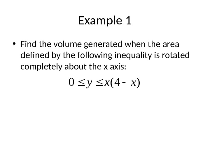 Example 1 • Find the volume generated when the area defined by the following inequality is