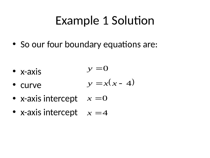 Example 1 Solution • So our four boundary equations are:  • x-axis • curve •
