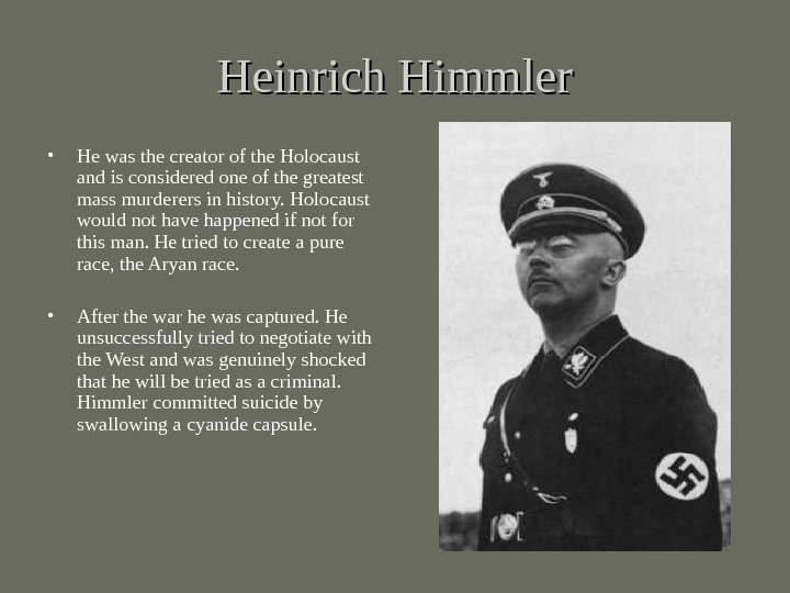 Heinrich Himmler • He was the creator of the Holocaust and is considered one of the
