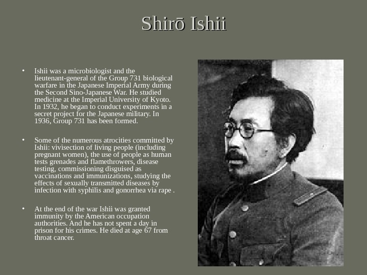 Shirō Ishii • Ishii was a microbiologist and the lieutenant-general of the Group 731 biological warfare