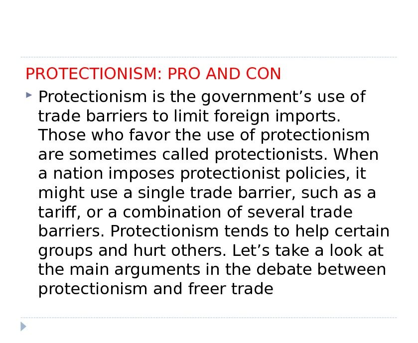 PROTECTIONISM: PRO AND CON Protectionism is the government's use of trade barriers to limit foreign imports.