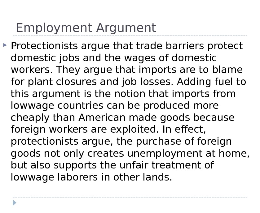Employment Argument Protectionists argue that trade barriers protect domestic jobs and the wages of domestic workers.