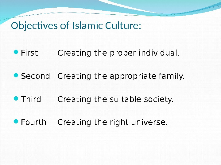 Objectives of Islamic Culture:  First Creating the proper individual.  Second Creating the appropriate family.