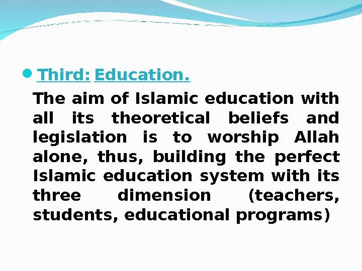 Third: Education. The aim of Islamic education with all its theoretical beliefs and legislation is
