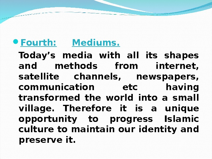Fourth: Mediums. Today's media with all its shapes and methods from internet,  satellite channels,