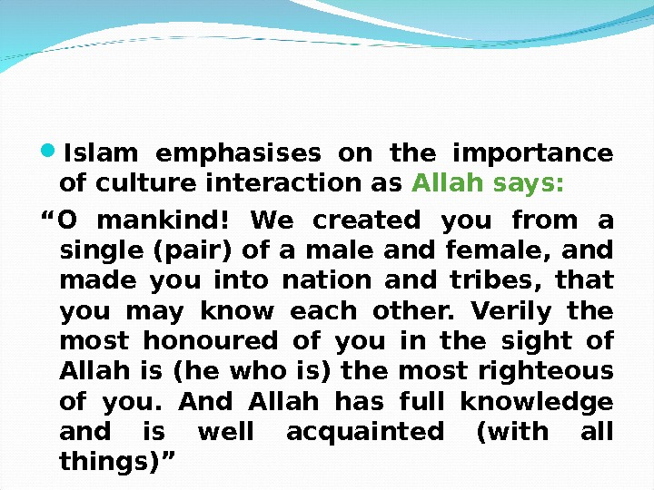 "Islam emphasises on the importance of culture interaction as Allah says: "" O mankind! We"