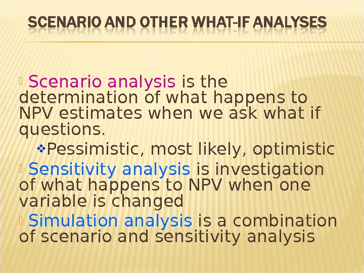Scenario analysis is the determination of what happens to NPV estimates when we ask