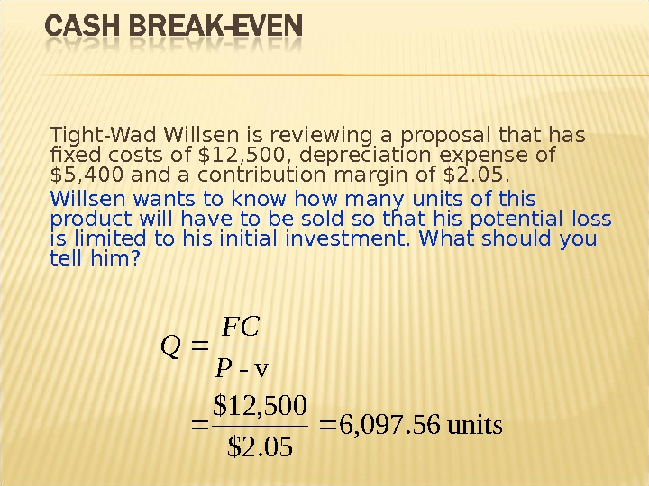 Tight-Wad Willsen is reviewing a proposal that has fixed costs of $12, 500, depreciation expense of
