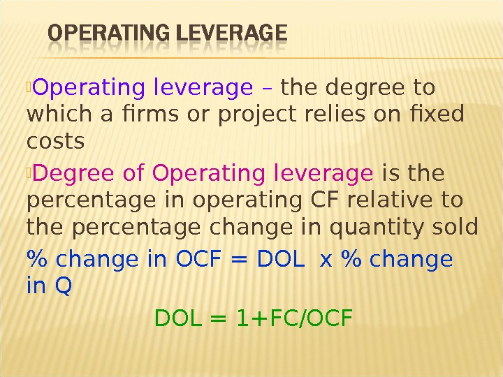 Operating leverage – the degree to which a firms or project relies on fixed costs