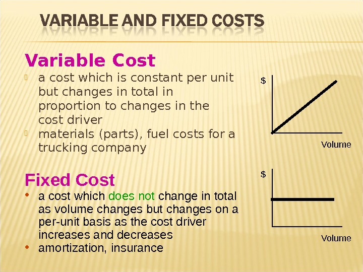 Variable Cost a cost which is constant per unit but changes in total in proportion to