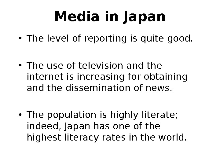 Media in Japan • The level of reporting is quite good.  • The use of