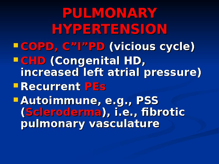 "PULMONARY HYPERTENSION COPD, C""I""PD  (vicious cycle) CHDCHD  (Congenital HD,  increased left atrial pressure)"
