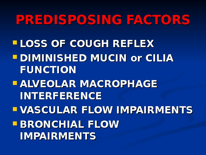 PREDISPOSING FACTORS LOSS OF COUGH REFLEX DIMINISHED MUCIN or CILIA FUNCTION ALVEOLAR MACROPHAGE INTERFERENCE VASCULAR FLOW