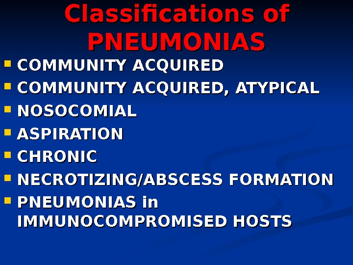 Classifications of PNEUMONIAS COMMUNITY ACQUIRED, ATYPICAL NOSOCOMIAL ASPIRATION CHRONIC NECROTIZING/ABSCESS FORMATION PNEUMONIAS in IMMUNOCOMPROMISED HOSTS