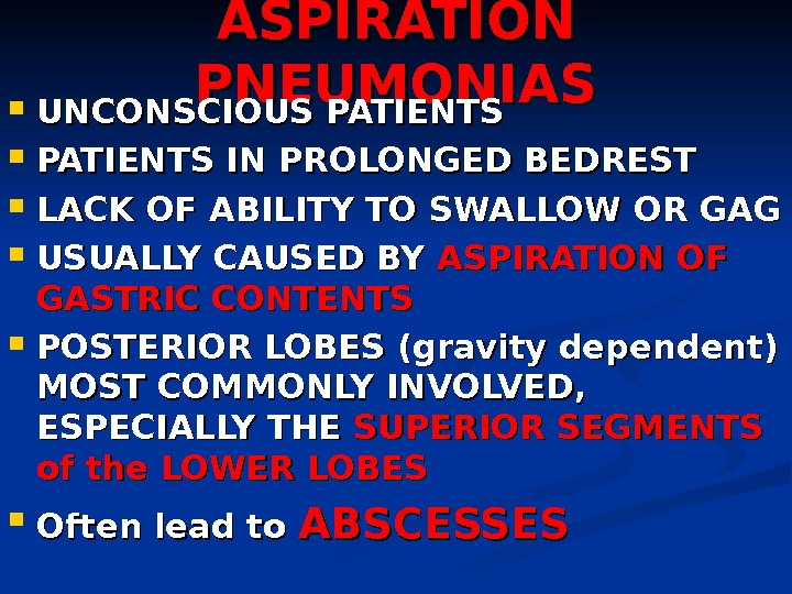 ASPIRATION PNEUMONIAS UNCONSCIOUS PATIENTS IN PROLONGED BEDREST LACK OF ABILITY TO SWALLOW OR GAG USUALLY CAUSED