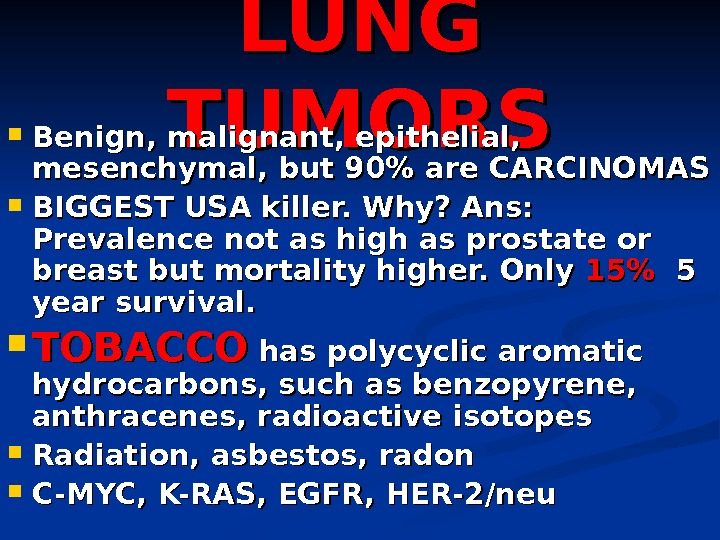 LUNG TUMORS Benign, malignant, epithelial,  mesenchymal, but 90 are CARCINOMAS BIGGEST USA killer. Why? Ans: