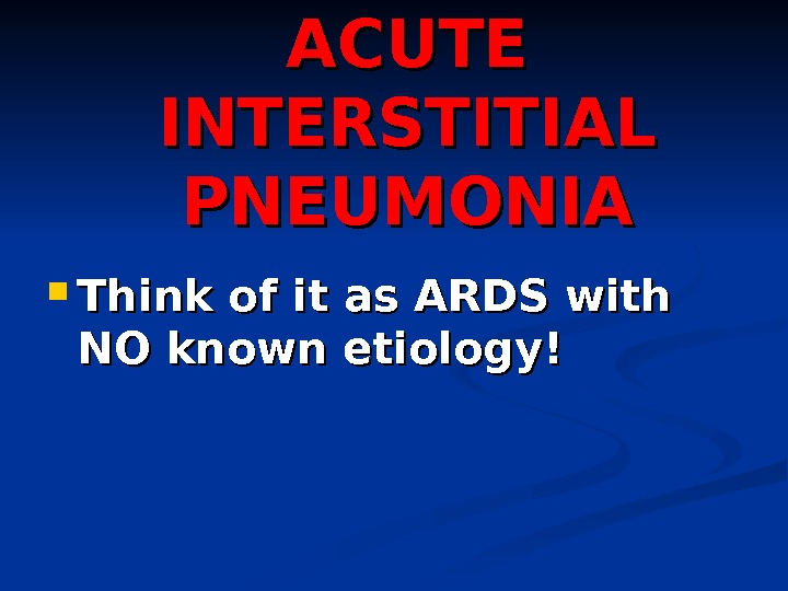 ACUTE INTERSTITIAL PNEUMONIA Think of it as ARDS with NO known etiology!