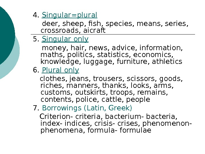 4.  Singular=plural deer, sheep, fish, species, means, series,  crossroads, aicraft 5.