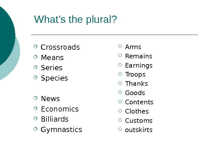 What's the plural?  Crossroads Means Series Species News Economics Billiards Gymnastics Arms Remains