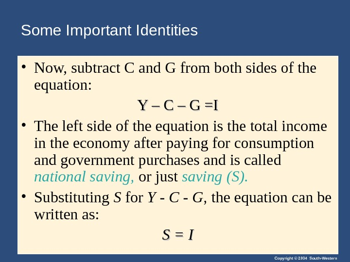 Copyright © 2004 South-Western. Some Important Identities • Now, subtract C and G from both sides