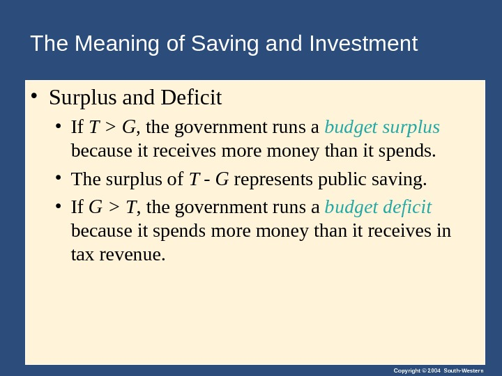Copyright © 2004 South-Western. The Meaning of Saving and Investment • Surplus and Deficit • If