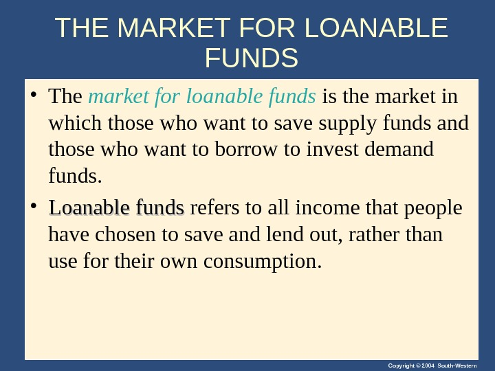 Copyright © 2004 South-Western. THE MARKET FOR LOANABLE FUNDS • The market for loanable funds is