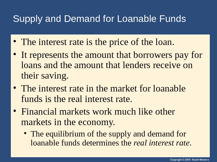 Copyright © 2004 South-Western. Supply and Demand for Loanable Funds • The interest rate is the