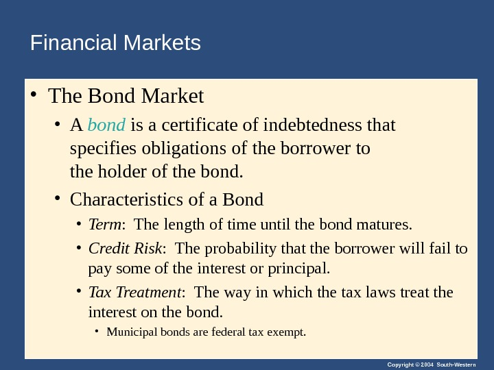 Copyright © 2004 South-Western. Financial Markets • The Bond Market • A bond is a certificate