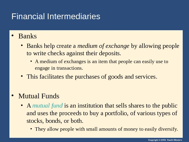 Copyright © 2004 South-Western. Financial Intermediaries  • Banks help create a medium of exchange by