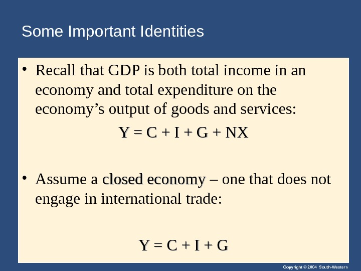 Copyright © 2004 South-Western. Some Important Identities • Recall that GDP is both total income in