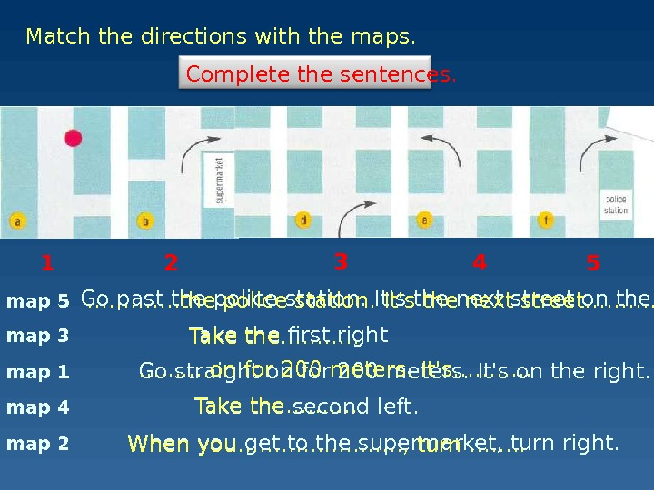 map 1 Match the directions with the maps. Go past the police station. It's the next