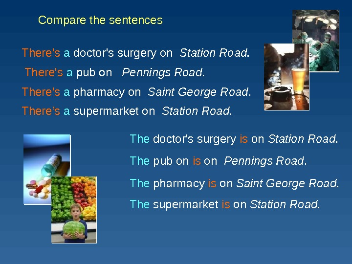 Compare the sentences There's  a pub on Pennings Road. There's  a doctor's surgery on