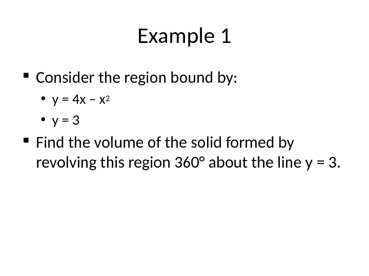 Example 1 Consider the region bound by:  • y = 4 x – x 2