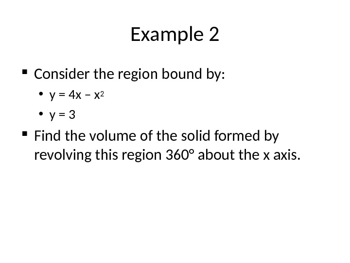 Example 2 Consider the region bound by:  • y = 4 x – x 2