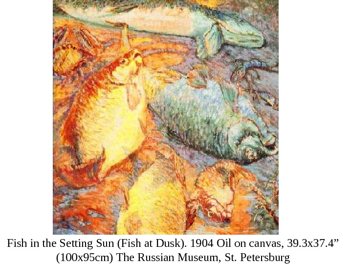 Fish in the Setting Sun  (Fish at Dusk). 1904  Oil on canvas, 39. 3