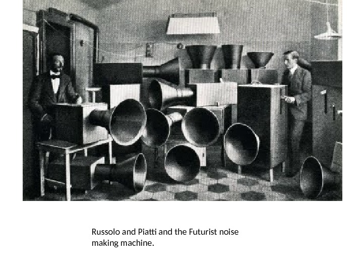 Russolo and Piatti and the Futurist noise making machine.